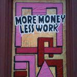 More money less work